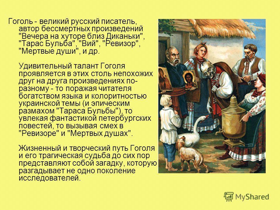 Гоголь - великий русский писатель, автор бессмертных произведений