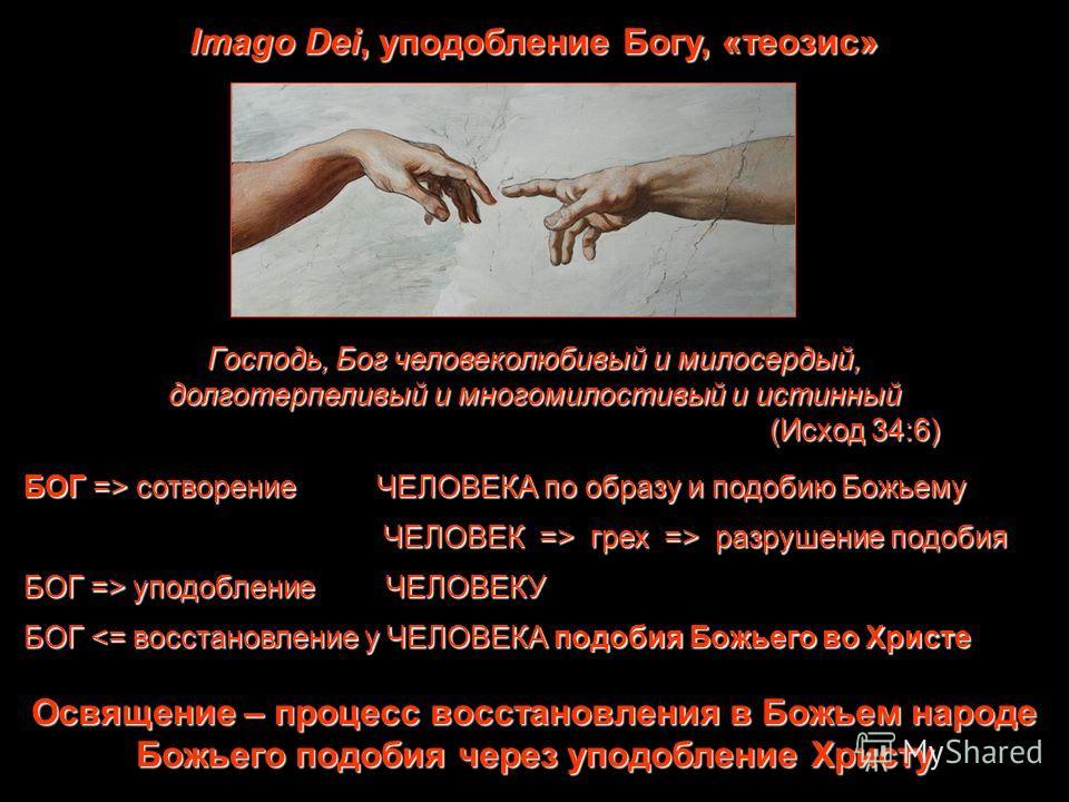 Imago Dei, уподобление Богу, «теозис» Господь, Бог человеколюбивый и милосердый, долготерпеливый и многомилостивый и истинный (Исход 34:6) БОГ => сотворение ЧЕЛОВЕКА по образу и подобию Божьему ЧЕЛОВЕК => грех => разрушение подобия ЧЕЛОВЕК => грех =>
