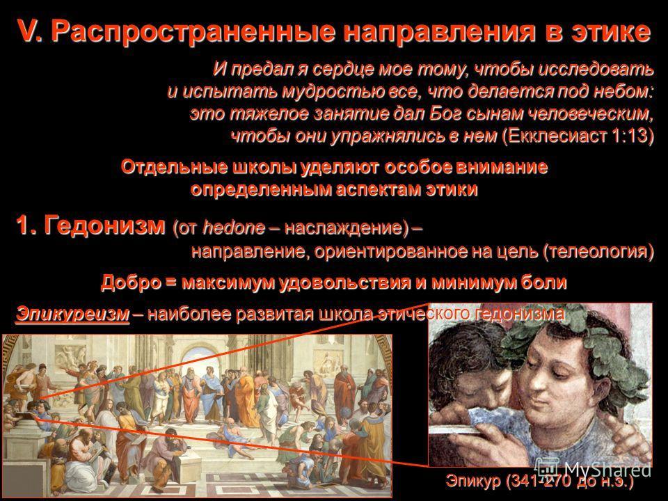 Эпикур (341-270 до н.э.) V. Распространенные направления в этике И предал я сердце мое тому, чтобы исследовать и испытать мудростью все, что делается под небом: это тяжелое занятие дал Бог сынам человеческим, чтобы они упражнялись в нем (Екклесиаст 1