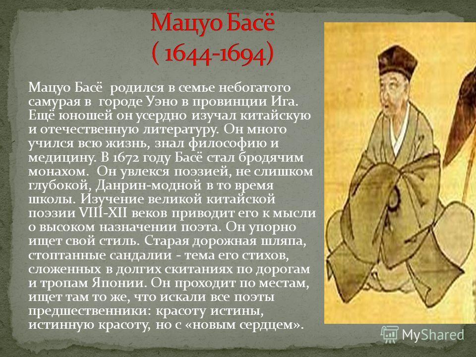 Мацуо Басё родился в семье небогатого самурая в городе Уэно в провинции Ига. Ещё юношей он усердно изучал китайскую и отечественную литературу. Он много учился всю жизнь, знал философию и медицину. В 1672 году Басё стал бродячим монахом. Он увлекся п