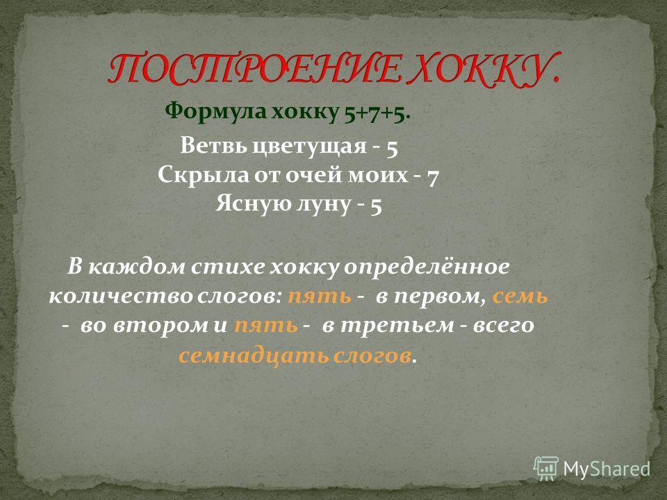 Формула хокку 5+7+5. Ветвь цветущая - 5 Скрыла от очей моих - 7 Ясную луну - 5 В каждом стихе хокку определённое количество слогов: пять - в первом, семь - во втором и пять - в третьем - всего семнадцать слогов.