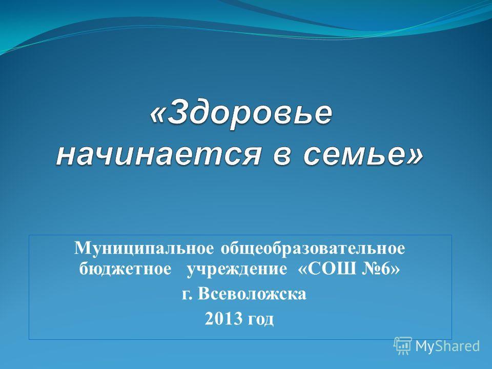 Муниципальное общеобразовательное бюджетное учреждение «СОШ 6» г. Всеволожска 2013 год