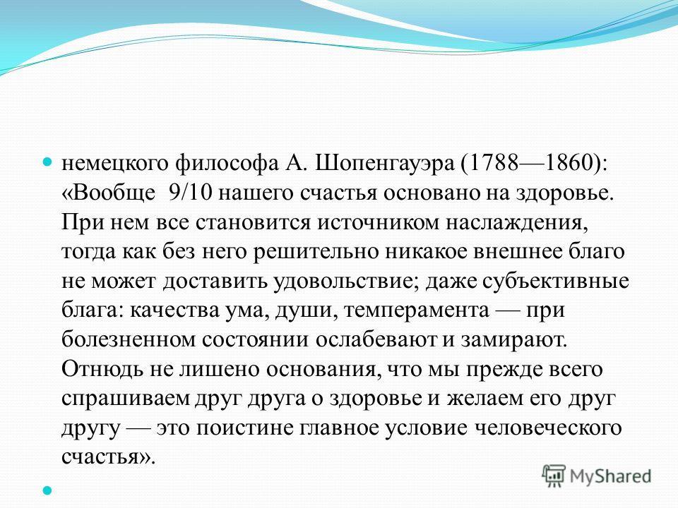 немецкого философа А. Шопенгауэра (17881860): «Вообще 9/10 нашего счастья основано на здоровье. При нем все становится источником наслаждения, тогда как без него решительно никакое внешнее благо не может доставить удовольствие; даже субъективные благ