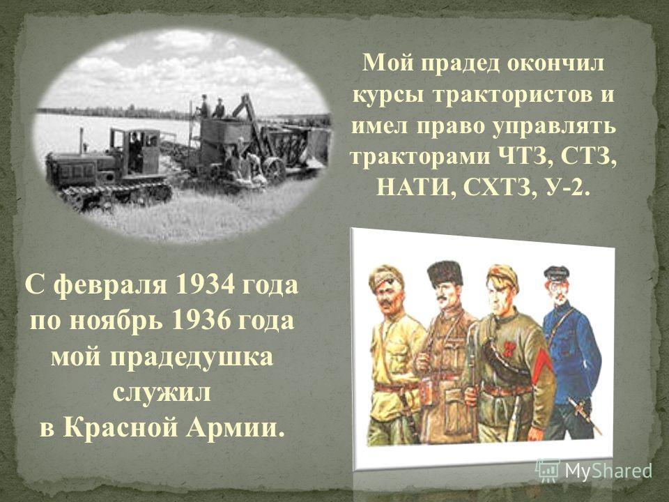 Мой прадед окончил курсы трактористов и имел право управлять тракторами ЧТЗ, СТЗ, НАТИ, СХТЗ, У-2. С февраля 1934 года по ноябрь 1936 года мой прадедушка служил в Красной Армии.