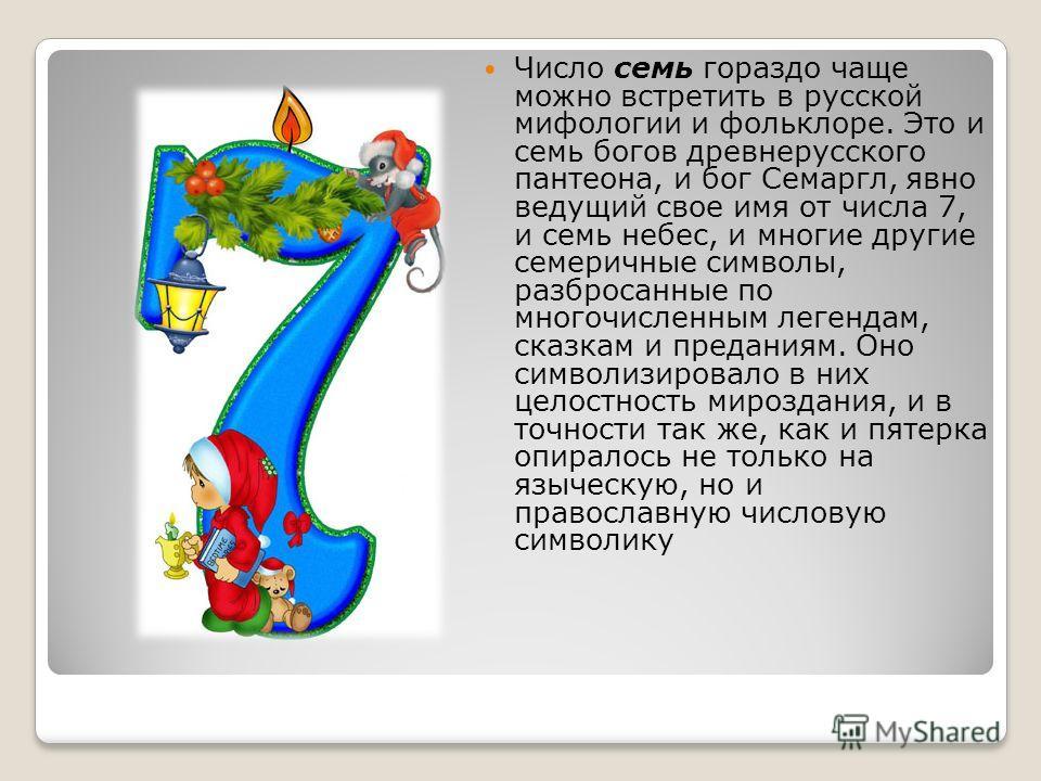 Число семь гораздо чаще можно встретить в русской мифологии и фольклоре. Это и семь богов древнерусского пантеона, и бог Семаргл, явно ведущий свое имя от числа 7, и семь небес, и многие другие семеричные символы, разбросанные по многочисленным леген
