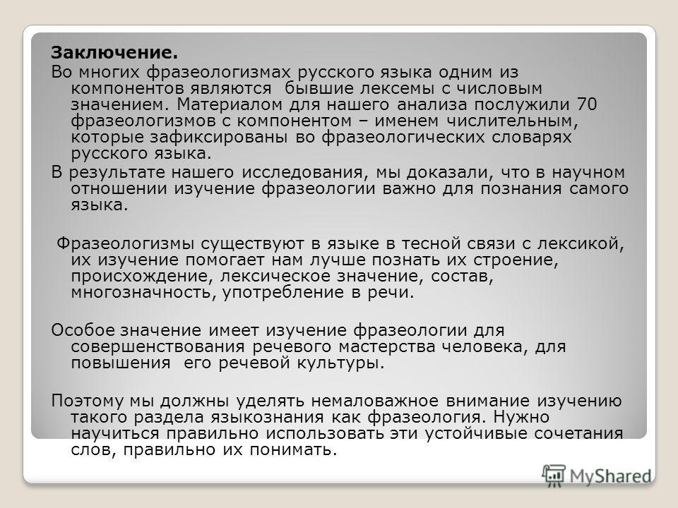 Заключение. Во многих фразеологизмах русского языка одним из компонентов являются бывшие лексемы с числовым значением. Материалом для нашего анализа послужили 70 фразеологизмов с компонентом – именем числительным, которые зафиксированы во фразеологич
