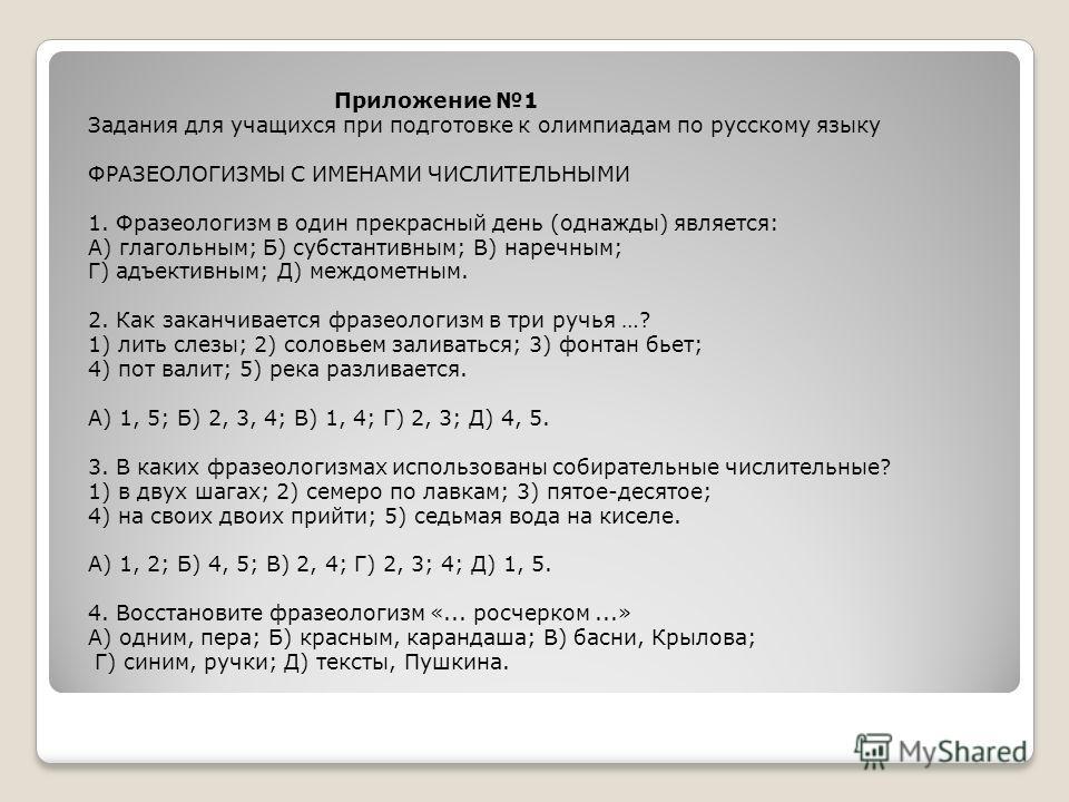 Приложение 1 Задания для учащихся при подготовке к олимпиадам по русскому языку ФРАЗЕОЛОГИЗМЫ С ИМЕНАМИ ЧИСЛИТЕЛЬНЫМИ 1. Фразеологизм в один прекрасный день (однажды) является: А) глагольным; Б) субстантивным; В) наречным; Г) адъективным; Д) междомет