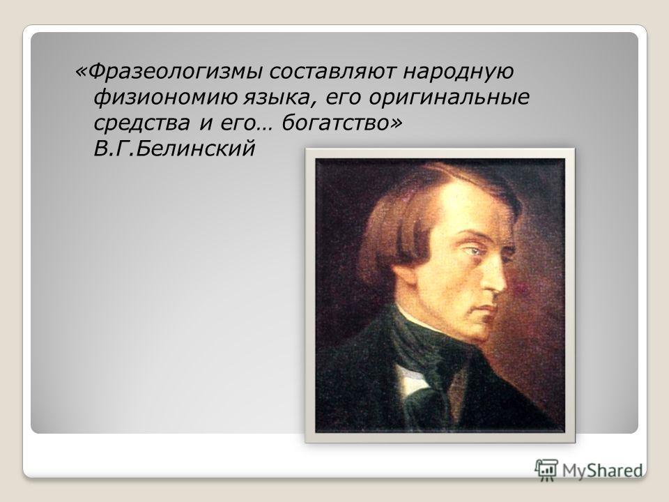 «Фразеологизмы составляют народную физиономию языка, его оригинальные средства и его… богатство» В.Г.Белинский