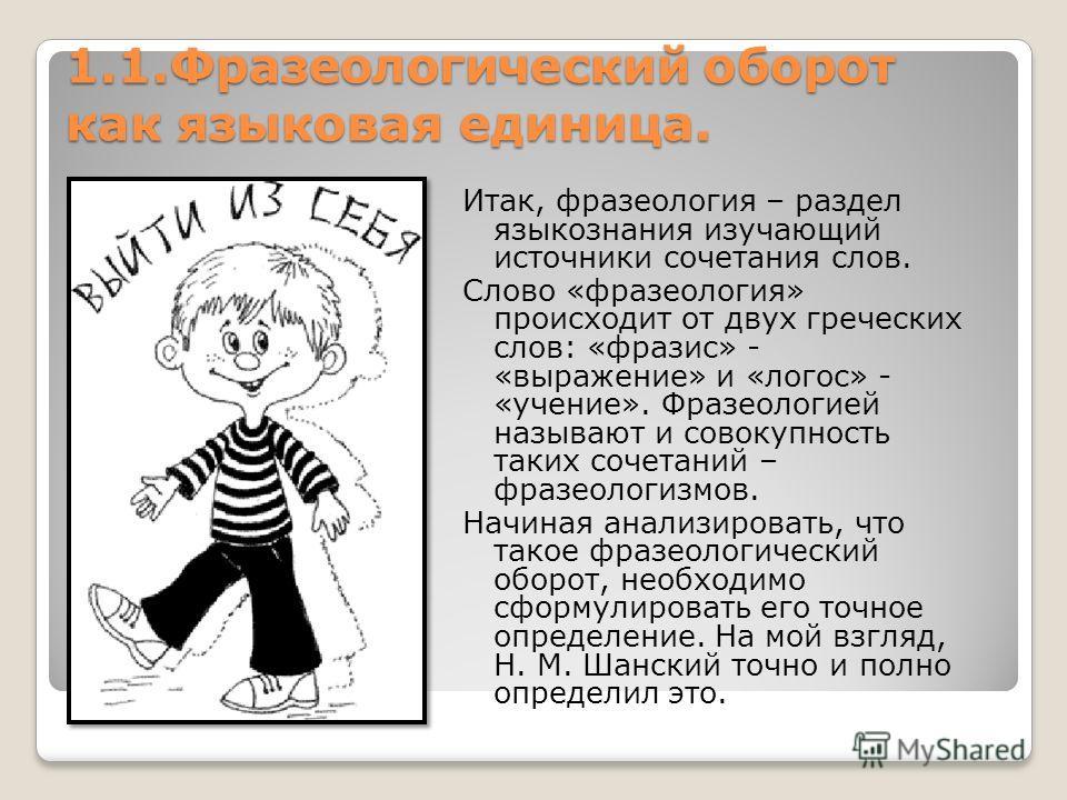 1.1. Фразеологический оборот как языковая единица. Итак, фразеология – раздел языкознания изучающий источники сочетания слов. Слово «фразеология» происходит от двух греческих слов: «фразис» - «выражение» и «логос» - «учение». Фразеологией называют и