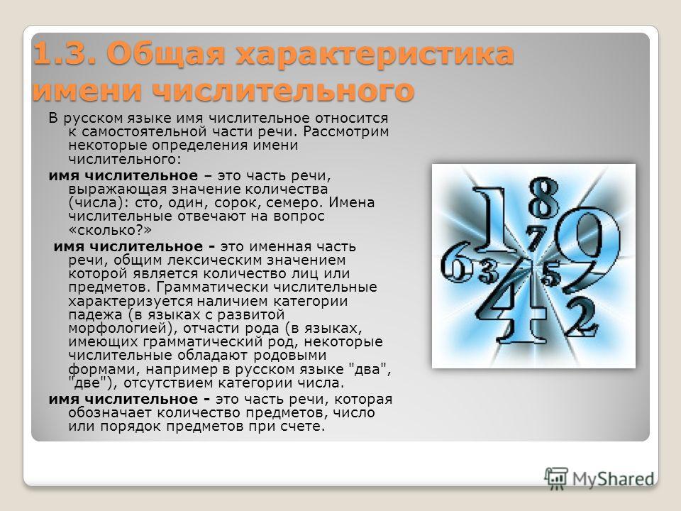 1.3. Общая характеристика имени числительного 1.3. Общая характеристика имени числительного В русском языке имя числительное относится к самостоятельной части речи. Рассмотрим некоторые определения имени числительного: имя числительное – это часть ре