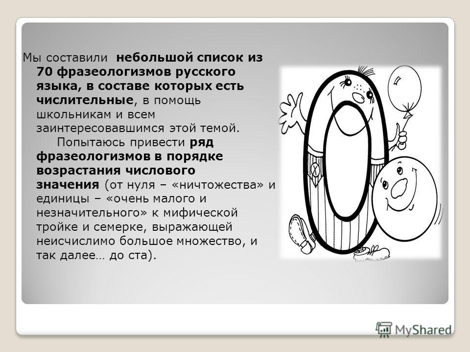 Мы составили небольшой список из 70 фразеологизмов русского языка, в составе которых есть числительные, в помощь школьникам и всем заинтересовавшимся этой темой. Попытаюсь привести ряд фразеологизмов в порядке возрастания числового значения (от нуля