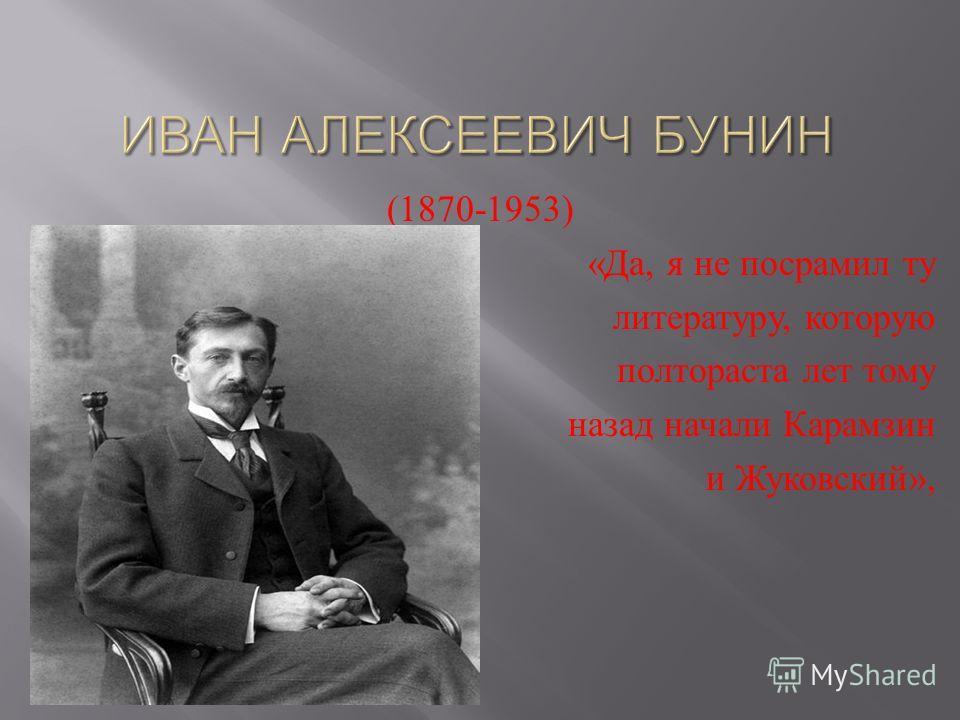 (1870-1953) « Да, я не посрамил ту литературу, которую полтораста лет тому назад начали Карамзин и Жуковский »,
