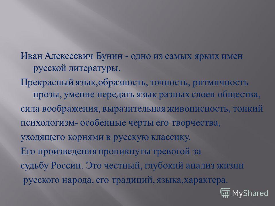 Иван Алексеевич Бунин - одно из самых ярких имен русской литературы. Прекрасный язык, образность, точность, ритмичность прозы, умение передать язык разных слоев общества, сила воображения, выразительная живописность, тонкий психологизм - особенные че