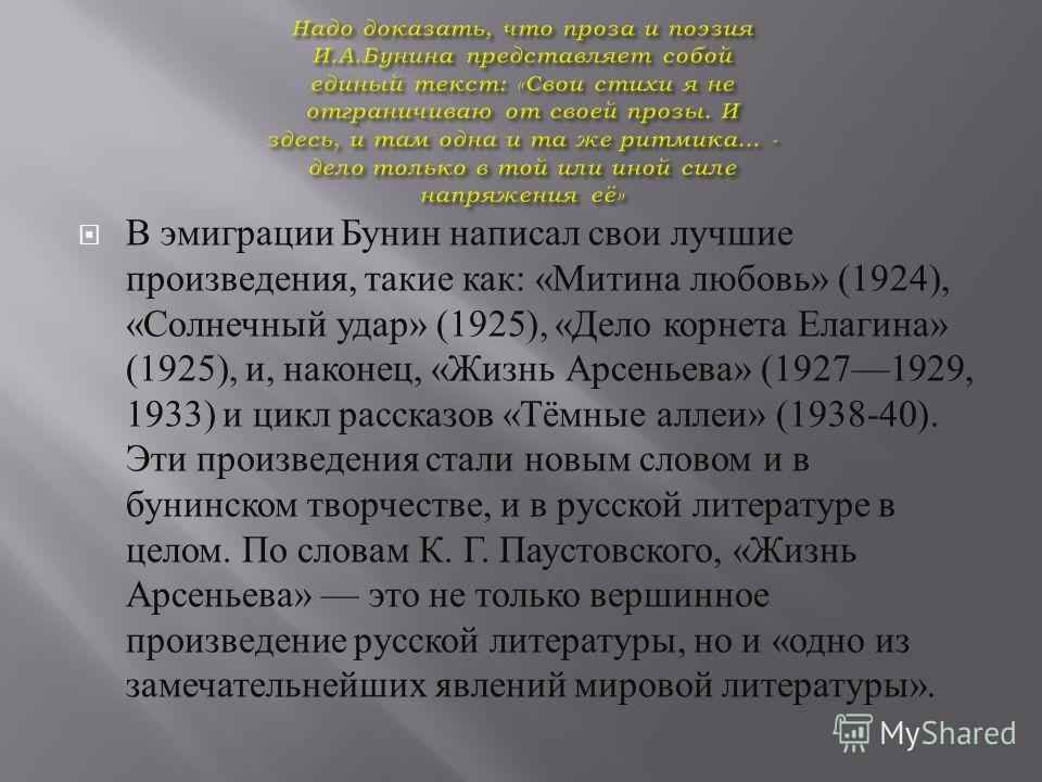 В эмиграции Бунин написал свои лучшие произведения, такие как : « Митина любовь » (1924), « Солнечный удар » (1925), « Дело корнета Елагина » (1925), и, наконец, « Жизнь Арсеньева » (19271929, 1933) и цикл рассказов « Тёмные аллеи » (1938-40). Эти пр