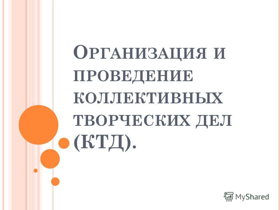 О РГАНИЗАЦИЯ И ПРОВЕДЕНИЕ КОЛЛЕКТИВНЫХ ТВОРЧЕСКИХ ДЕЛ (КТД).