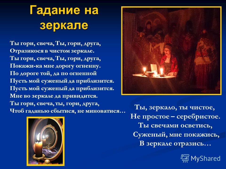 Гадание на зеркале Ты гори, свеча, Ты, гори, друга, Отразикося в чистом зеркале. Ты гори, свеча, Ты, гори, друга, Покажи-ка мне дорогу огненну. По дороге той, да по огненной Пусть мой суженый да приблизится. Мне во зеркале да привидится. Ты гори, све