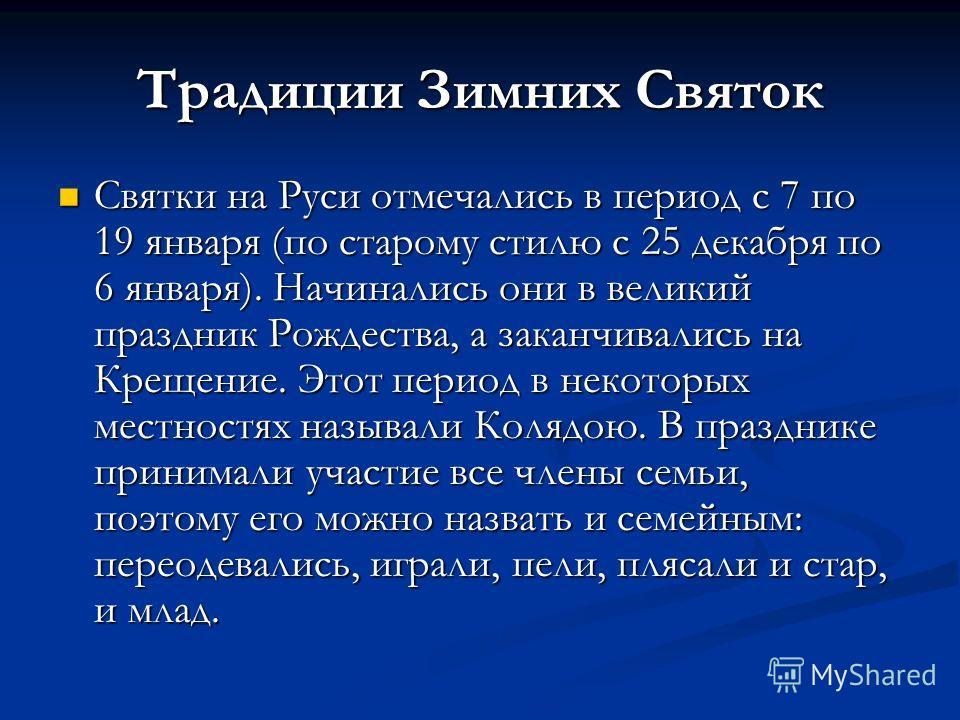 Традиции Зимних Святок Святки на Руси отмечались в период с 7 по 19 января (по старому стилю с 25 декабря по 6 января). Начинались они в великий праздник Рождества, а заканчивались на Крещение. Этот период в некоторых местностях называли Колядою. В п