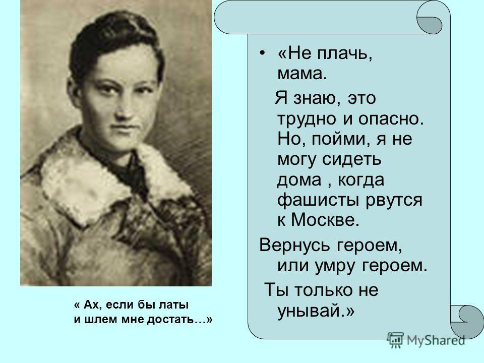 «Не плачь, мама. Я знаю, это трудно и опасно. Но, пойми, я не могу сидеть дома, когда фашисты рвутся к Москве. Вернусь героем, или умру героем. Ты только не унывай.» « Ах, если бы латы и шлем мне достать…»