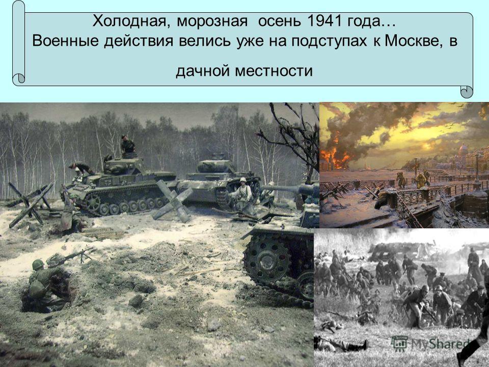 Холодная, морозная осень 1941 года… Военные действия велись уже на подступах к Москве, в дачной местности