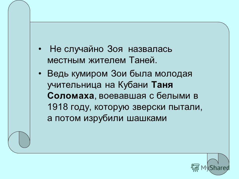 Не случайно Зоя назвалась местным жителем Таней. Ведь кумиром Зои была молодая учительница на Кубани Таня Соломаха, воевавшая с белыми в 1918 году, которую зверски пытали, а потом изрубили шашками