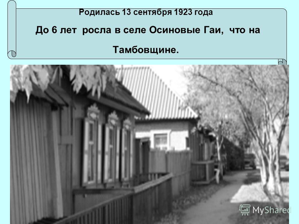 Родилась 13 сентября 1923 года До 6 лет росла в селе Осиновые Гаи, что на Тамбовщине.