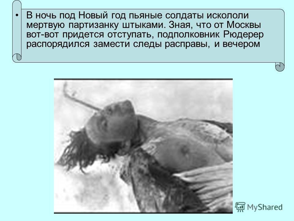 В ночь под Новый год пьяные солдаты искололи мертвую партизанку штыками. Зная, что от Москвы вот-вот придется отступать, подполковник Рюдерер распорядился замести следы расправы, и вечером