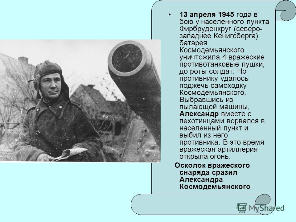 13 апреля 1945 года в бою у населенного пункта Фирбруденкруг (северо- западнее Кенигсберга) батарея Космодемьянского уничтожила 4 вражеские противотанковые пушки, до роты солдат. Но противнику удалось поджечь самоходку Космодемьянского. Выбравшись из