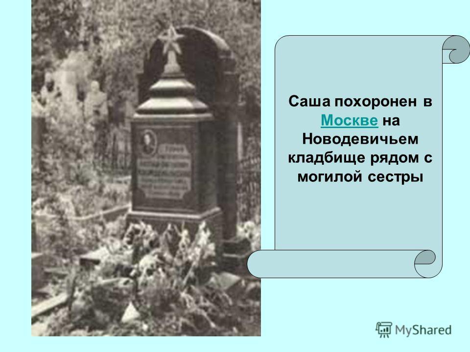 Саша похоронен в Москве на Новодевичьем кладбище рядом с могилой сестры Москве