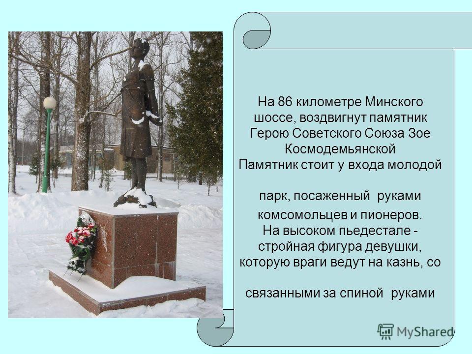 На 86 километре Минского шоссе, воздвигнут памятник Герою Советского Союза Зое Космодемьянской Памятник стоит у входа молодой парк, посаженный руками комсомольцев и пионеров. На высоком пьедестале - стройная фигура девушки, которую враги ведут на каз