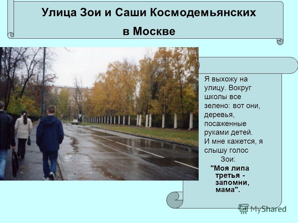 Улица Зои и Саши Космодемьянских в Москве Я выхожу на улицу. Вокруг школы все зелено: вот они, деревья, посаженные руками детей. И мне кажется, я слышу голос Зои: Моя липа третья - запомни, мама.
