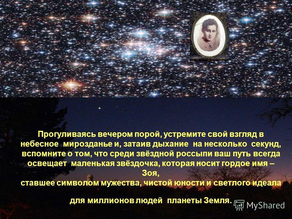 Прогуливаясь вечером порой, устремите свой взгляд в небесное мирозданье и, затаив дыхание на несколько секунд, вспомните о том, что среди звёздной россыпи ваш путь всегда освещает маленькая звёздочка, которая носит гордое имя – Зоя, ставшее символом