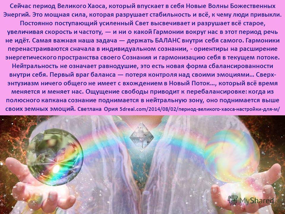 Сейчас период Великого Хаоса, который впускает в себя Новые Волны Божественных Энергий. Это мощная сила, которая разрушает стабильность и всё, к чему люди привыкли. Постоянно поступающий усиленный Свет высвечивает и разрушает всё старое, увеличивая с