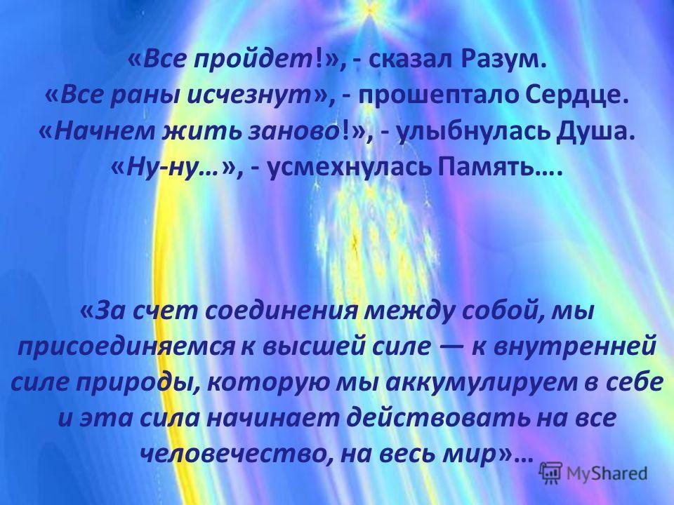 «Все пройдет!», - сказал Разум. «Все раны исчезнут», - прошептало Сердце. «Начнем жить заново!», - улыбнулась Душа. «Ну-ну…», - усмехнулась Память…. «За счет соединения между собой, мы присоединяемся к высшей силе к внутренней силе природы, которую м
