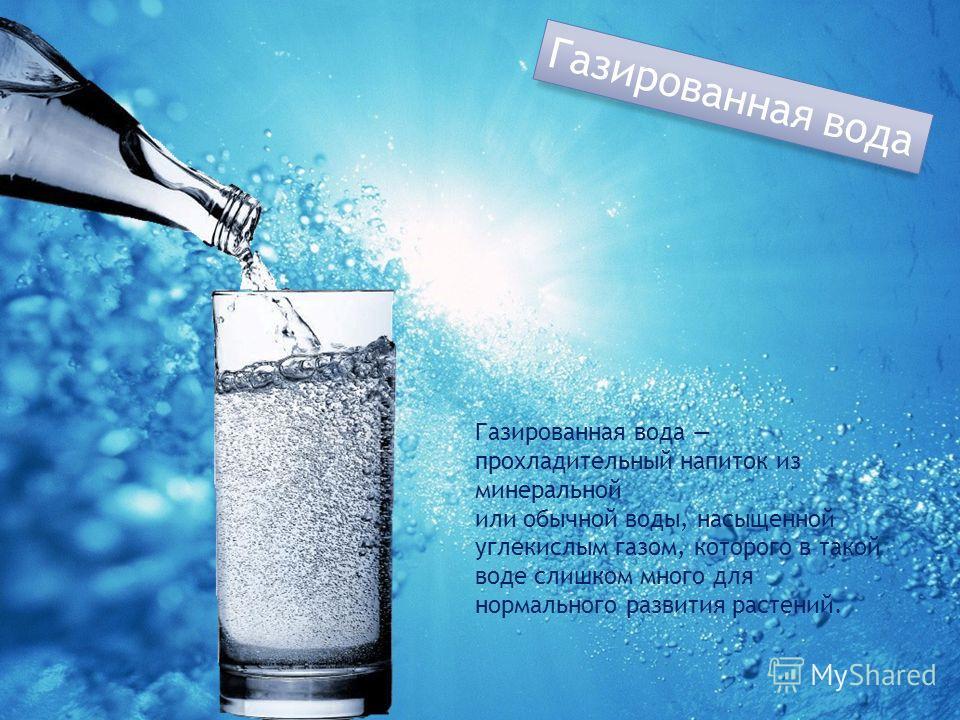 Газированная вода Газированная вода прохладительный напиток из минеральной или обычной воды, насыщенной углекислым газом, которого в такой воде слишком много для нормального развития растений.