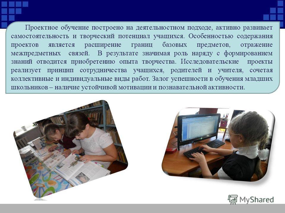 Проектное обучение построено на деятельностном подходе, активно развивает самостоятельность и творческий потенциал учащихся. Особенностью содержания проектов является расширение границ базовых предметов, отражение межпредметных связей. В результате з