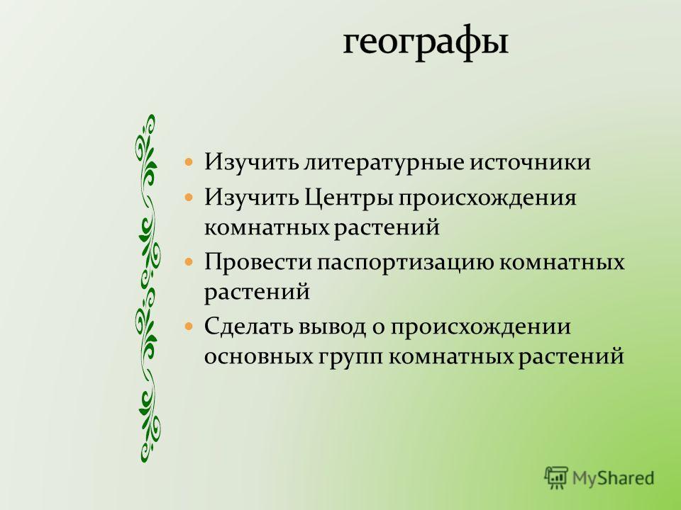 Изучить литературные источники Изучить Центры происхождения комнатных растений Провести паспортизацию комнатных растений Сделать вывод о происхождении основных групп комнатных растений