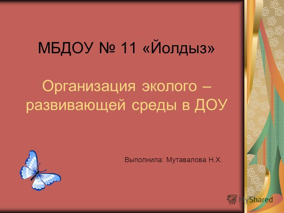 МБДОУ 11 «Йолдыз» Организация эколого – развивающей среды в ДОУ Выполнила: Мутавалова Н.Х.