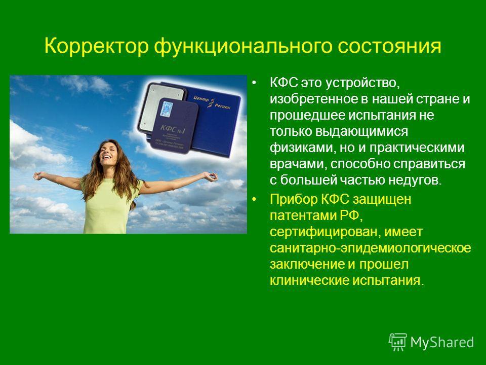 Корректор функционального состояния КФС это устройство, изобретенное в нашей стране и прошедшее испытания не только выдающимися физиками, но и практическими врачами, способно справиться с большей частью недугов. Прибор КФС защищен патентами РФ, серти