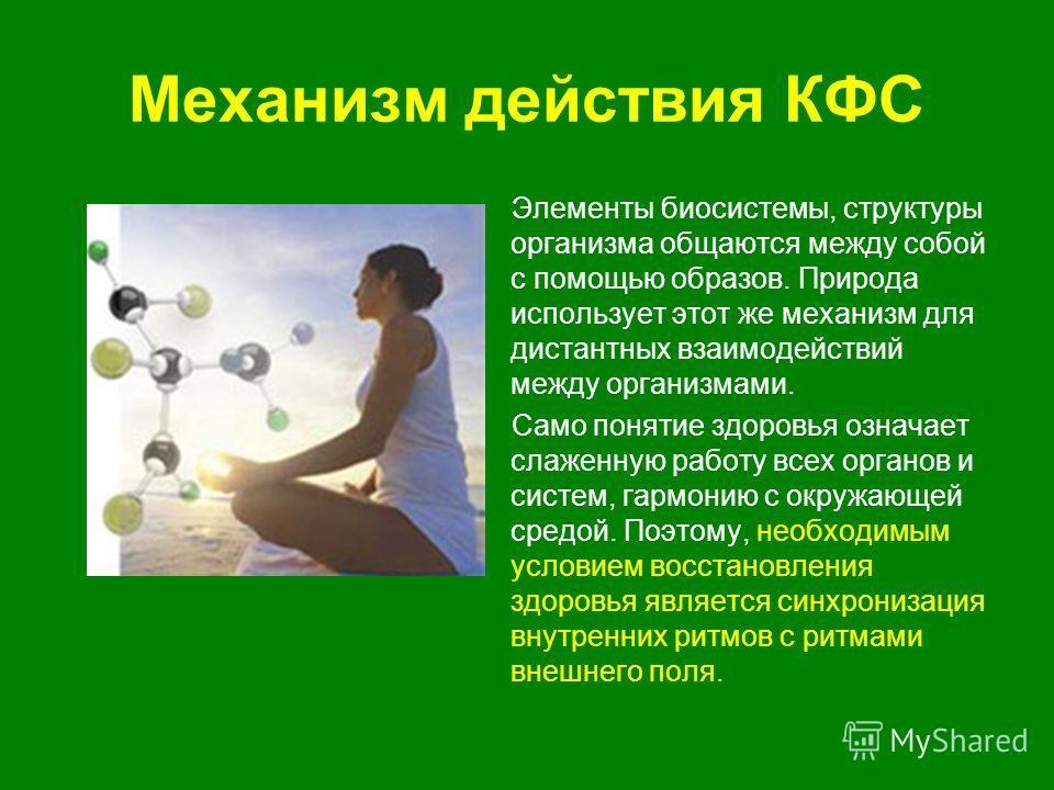 Механизм действия КФС Элементы биосистемы, структуры организма общаются между собой с помощью образов. Природа использует этот же механизм для дистантных взаимодействий между организмами. Само понятие здоровья означает слаженную работу всех органов и