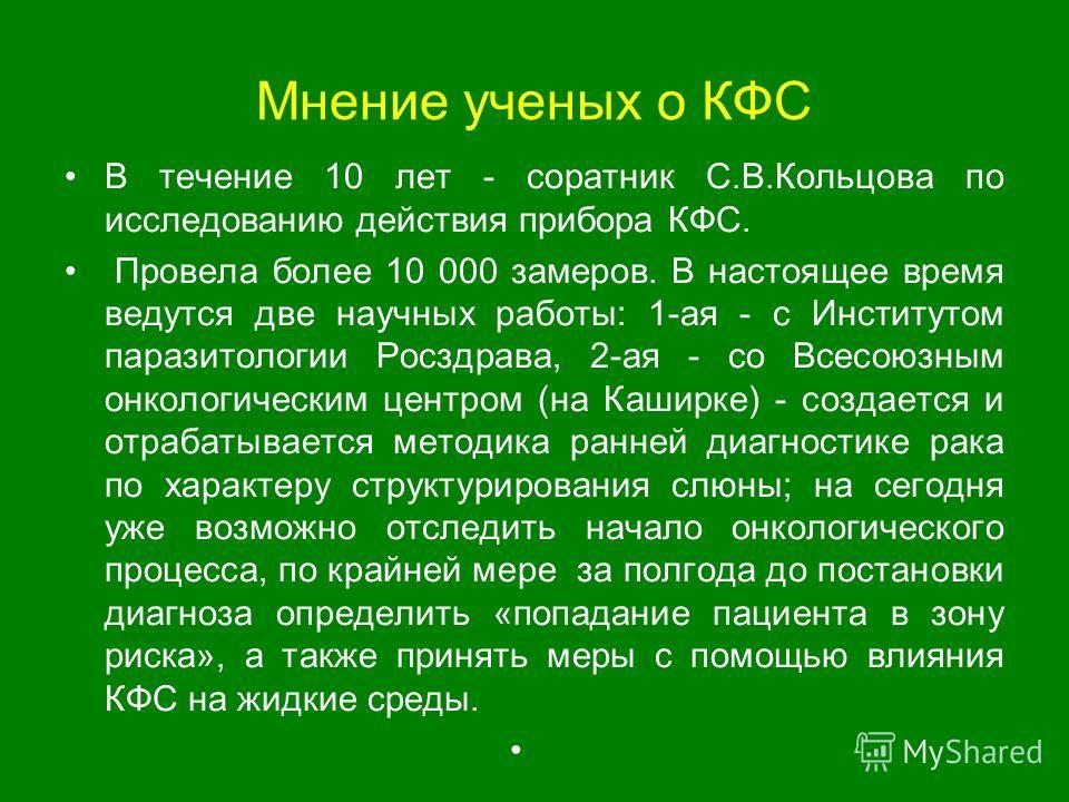 Мнение ученых о КФС В течение 10 лет - соратник С.В.Кольцова по исследованию действия прибора КФС. Провела более 10 000 замеров. В настоящее время ведутся две научных работы: 1-ая - с Институтом паразитологии Росздрава, 2-ая - со Всесоюзным онкологич