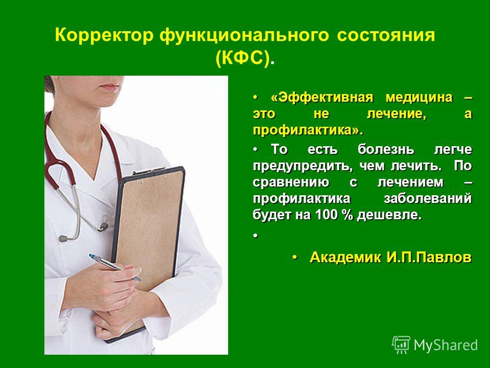 Корректор функционального состояния (КФС). «Эффективная медицина – это не лечение, а профилактика».«Эффективная медицина – это не лечение, а профилактика». То есть болезнь легче предупредить, чем лечить. По сравнению с лечением – профилактика заболев