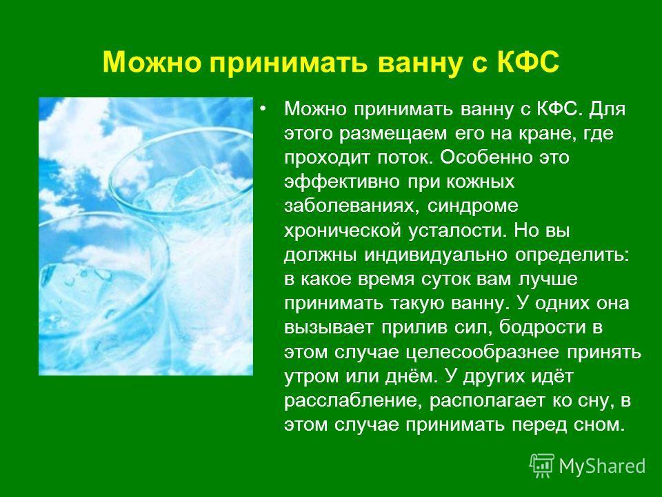 Можно принимать ванну с КФС Можно принимать ванну с КФС. Для этого размещаем его на кране, где проходит поток. Особенно это эффективно при кожных заболеваниях, синдроме хронической усталости. Но вы должны индивидуально определить: в какое время суток
