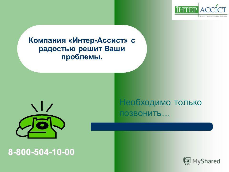 Компания «Интер-Ассист» с радостью решит Ваши проблемы. Необходимо только позвонить… 8-800-504-10-00