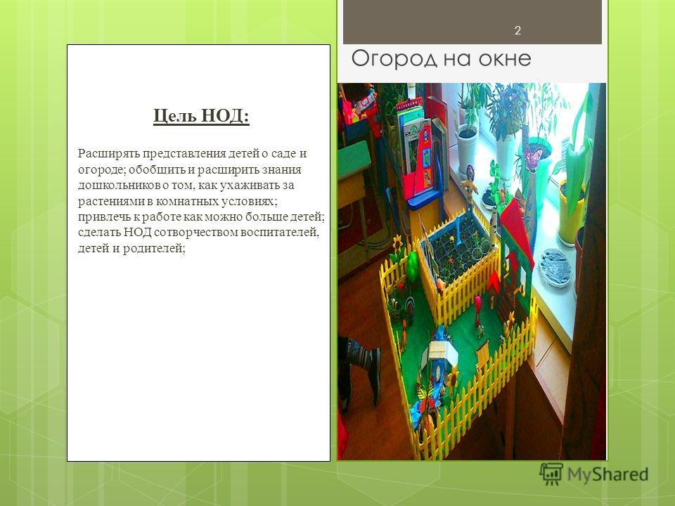 2 Цель НОД: Расширять представления детей о саде и огороде; обобщить и расширить знания дошкольников о том, как ухаживать за растениями в комнатных условиях; привлечь к работе как можно больше детей; сделать НОД сотворчеством воспитателей, детей и ро