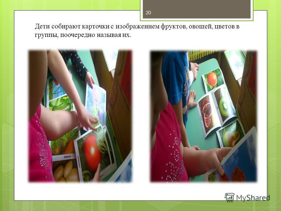 Дети собирают карточки с изображением фруктов, овощей, цветов в группы, поочередно называя их. 20
