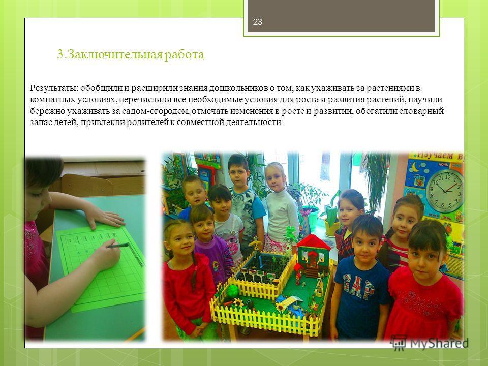 3. Заключительная работа Результаты: обобщили и расширили знания дошкольников о том, как ухаживать за растениями в комнатных условиях, перечислили все необходимые условия для роста и развития растений, научили бережно ухаживать за садом-огородом, отм