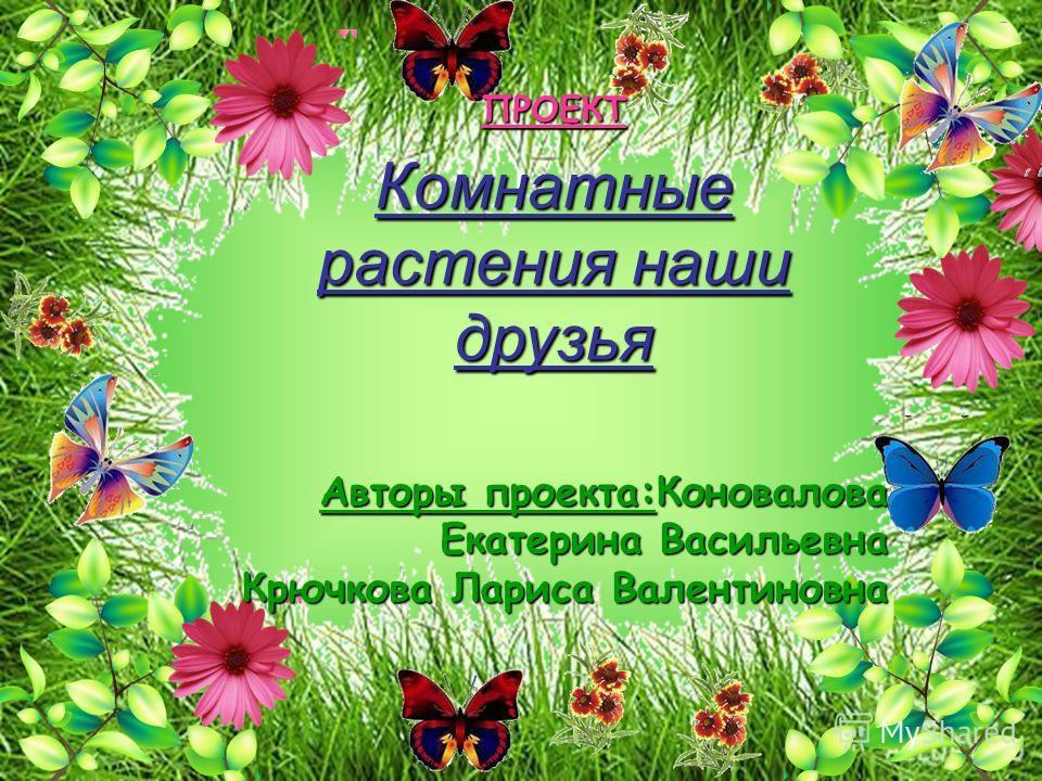 ПРОЕКТ Комнатные растения наши друзья Авторы проекта:Коновалова Екатерина Васильевна Крючкова Лариса Валентиновна
