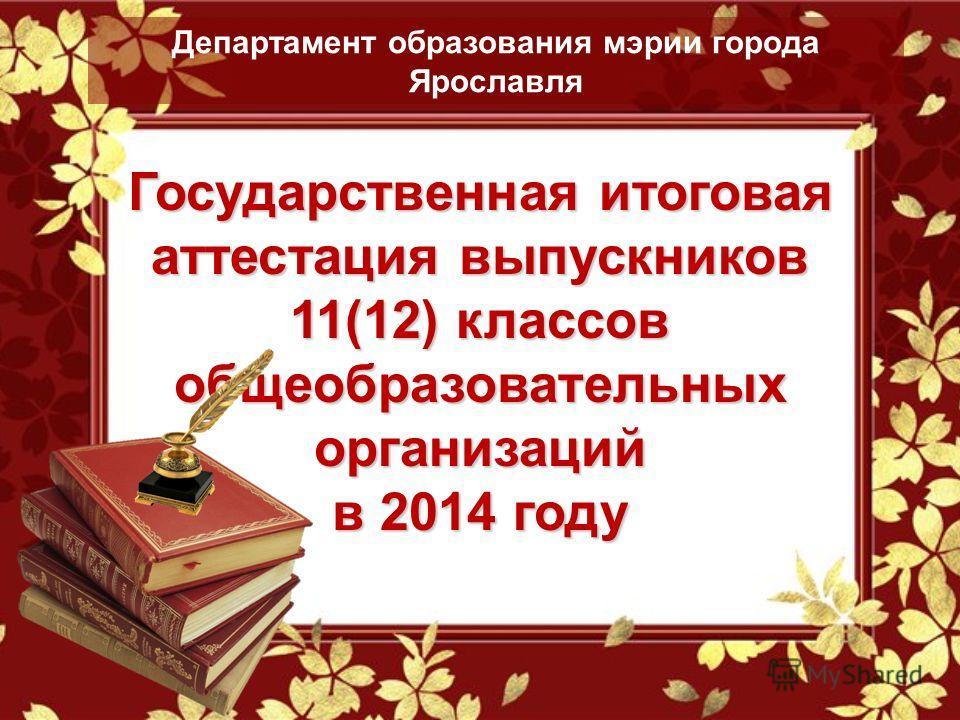 Государственная итоговая аттестация выпускников 11(12) классов общеобразовательных организаций в 2014 году Департамент образования мэрии города Ярославля