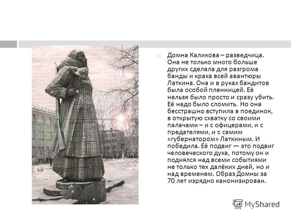 Домна Каликова – разведчица. Она не только много больше других сделала для разгрома банды и краха всей авантюры Латкина. Она и в руках бандитов была особой пленницей. Её нельзя было просто и сразу убить. Её надо было сломить. Но она бесстрашно вступи