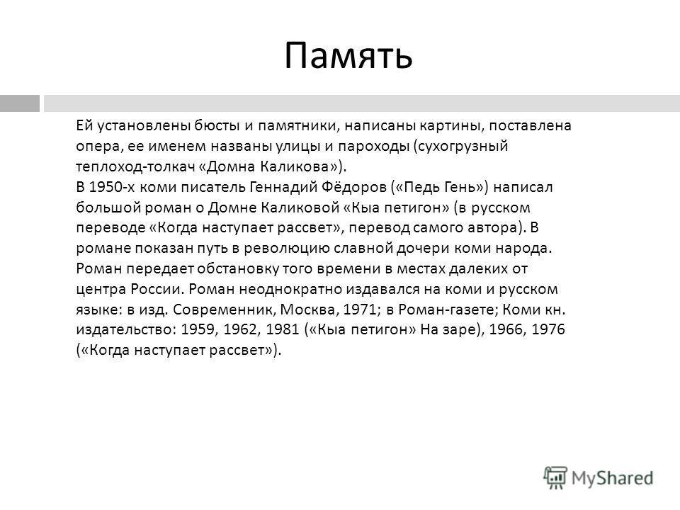 Память Ей установлены бюсты и памятники, написаны картины, поставлена опера, ее именем названы улицы и пароходы ( сухогрузный теплоход - толкач « Домна Каликова »). В 1950- х коми писатель Геннадий Фёдоров (« Педь Гень ») написал большой роман о Домн